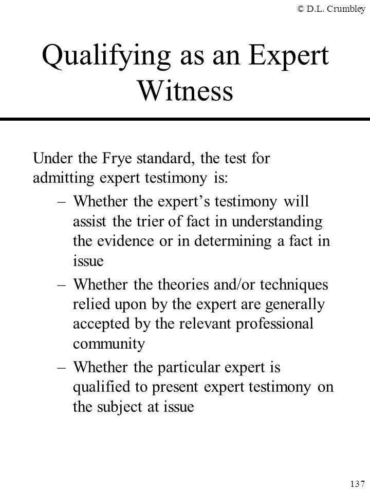 © D.L. Crumbley 137 Qualifying as an Expert Witness Under the Frye standard, the test for admitting expert testimony is: –Whether the expert's testimo