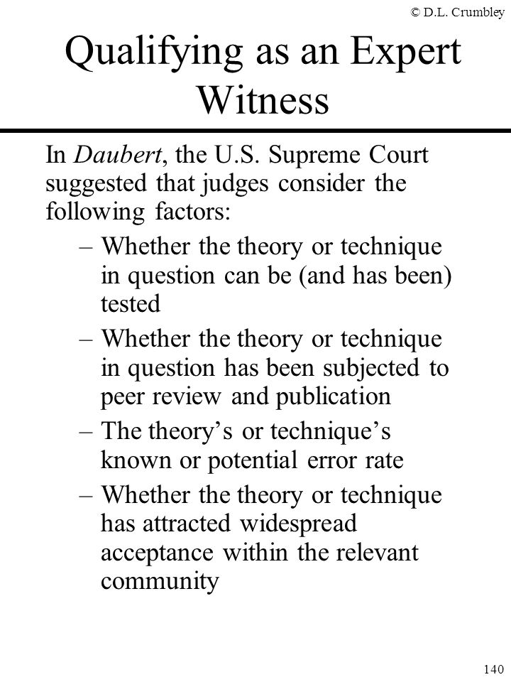 © D.L. Crumbley 140 Qualifying as an Expert Witness In Daubert, the U.S. Supreme Court suggested that judges consider the following factors: –Whether