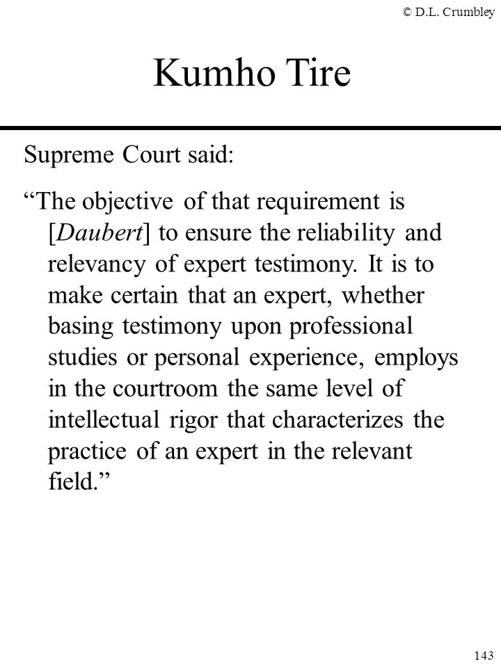"© D.L. Crumbley 143 Supreme Court said: ""The objective of that requirement is [Daubert] to ensure the reliability and relevancy of expert testimony. I"