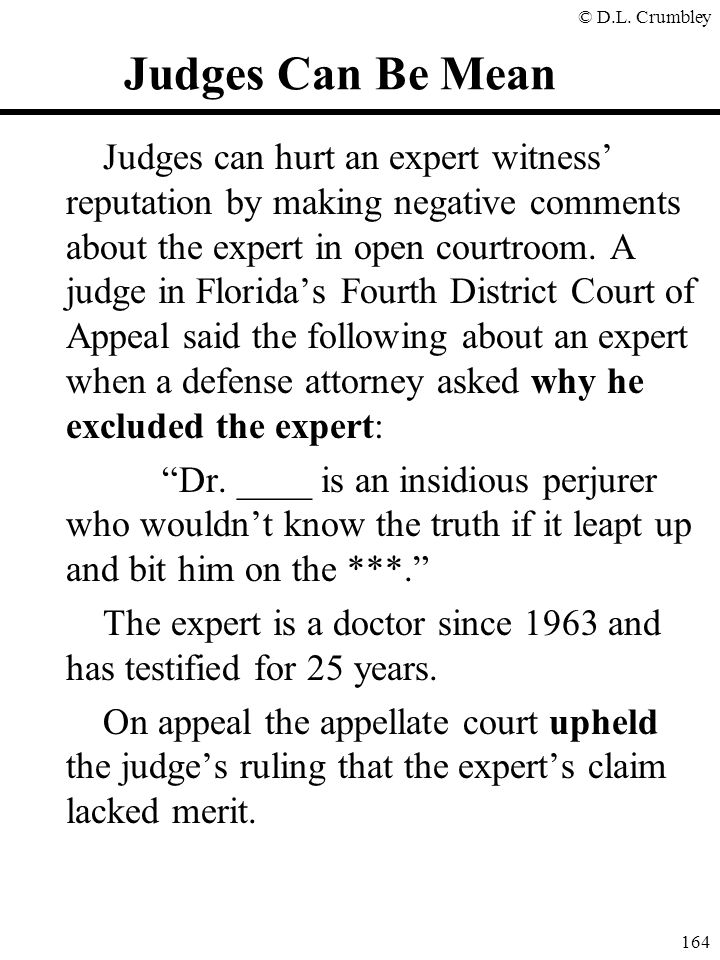 © D.L. Crumbley 164 Judges Can Be Mean Judges can hurt an expert witness' reputation by making negative comments about the expert in open courtroom. A
