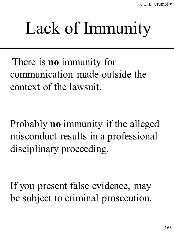 © D.L. Crumbley 168 There is no immunity for communication made outside the context of the lawsuit. Probably no immunity if the alleged misconduct res