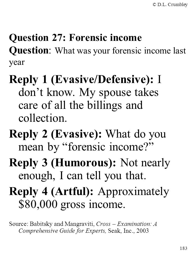 © D.L. Crumbley 183 Question 27: Forensic income Question: What was your forensic income last year Reply 1 (Evasive/Defensive): I don't know. My spous