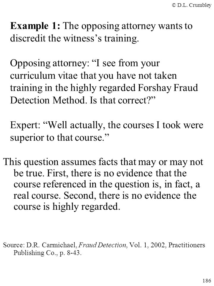 "© D.L. Crumbley 186 Example 1: The opposing attorney wants to discredit the witness's training. Opposing attorney: ""I see from your curriculum vitae t"