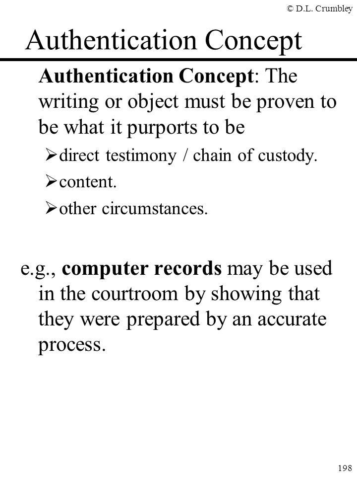 © D.L. Crumbley 198 Authentication Concept Authentication Concept: The writing or object must be proven to be what it purports to be  direct testimon