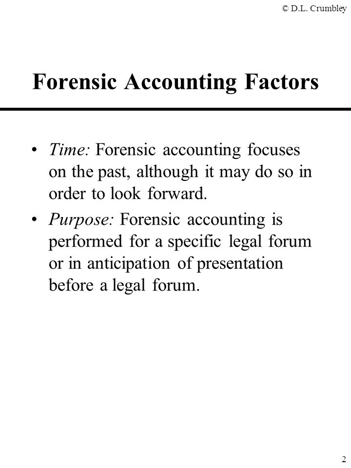 © D.L. Crumbley 2 Forensic Accounting Factors Time: Forensic accounting focuses on the past, although it may do so in order to look forward. Purpose: