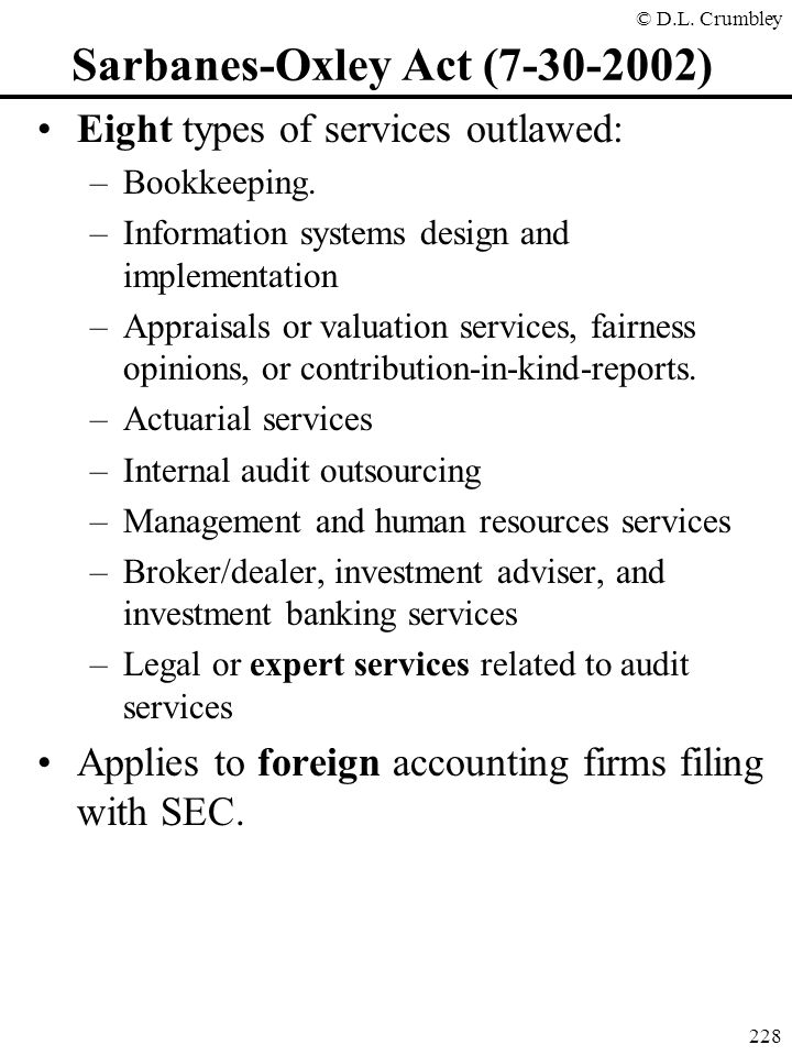 © D.L. Crumbley 228 Sarbanes-Oxley Act (7-30-2002) Eight types of services outlawed: –Bookkeeping. –Information systems design and implementation –App