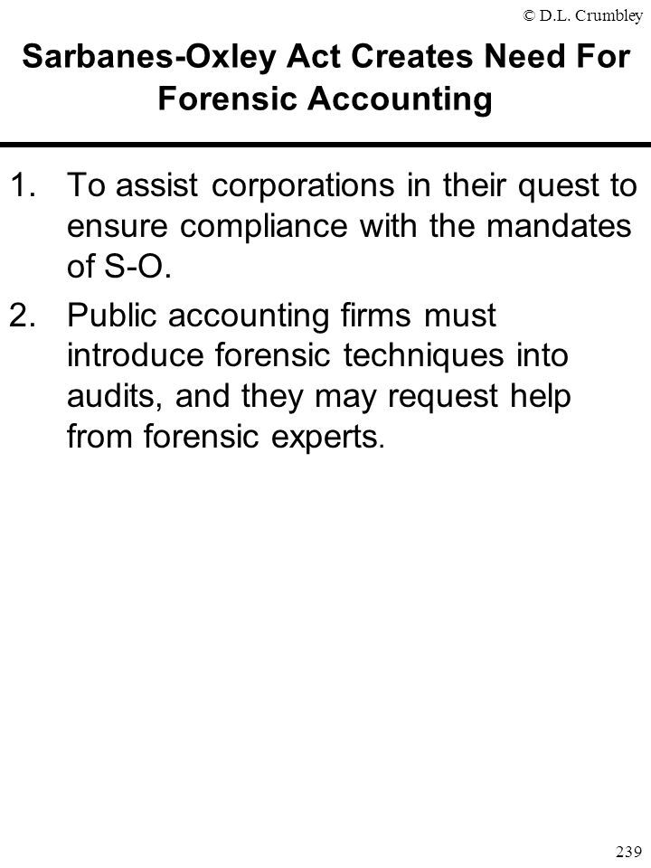 © D.L. Crumbley 239 Sarbanes-Oxley Act Creates Need For Forensic Accounting 1.To assist corporations in their quest to ensure compliance with the mand