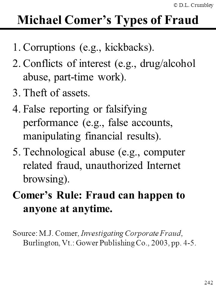 © D.L. Crumbley 242 Michael Comer's Types of Fraud 1.Corruptions (e.g., kickbacks). 2.Conflicts of interest (e.g., drug/alcohol abuse, part-time work)