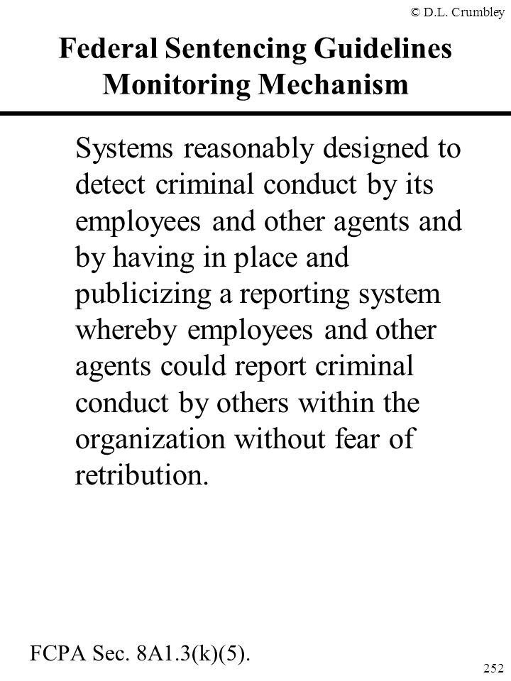 © D.L. Crumbley 252 Federal Sentencing Guidelines Monitoring Mechanism Systems reasonably designed to detect criminal conduct by its employees and oth