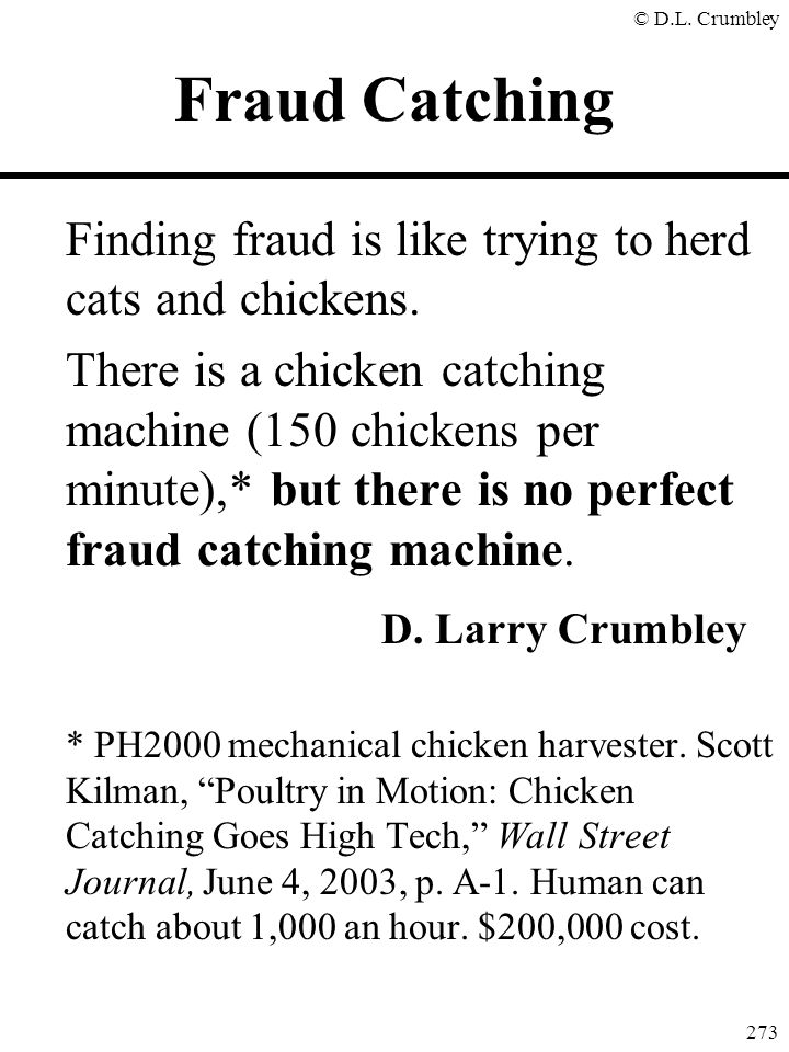 © D.L. Crumbley 273 Finding fraud is like trying to herd cats and chickens. There is a chicken catching machine (150 chickens per minute),* but there