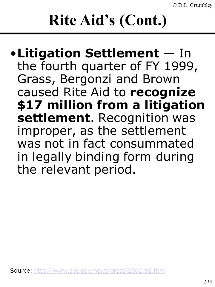 © D.L. Crumbley 295 Rite Aid's (Cont.) Litigation Settlement — In the fourth quarter of FY 1999, Grass, Bergonzi and Brown caused Rite Aid to recogniz