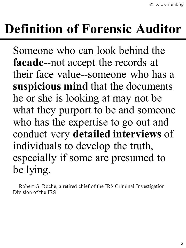 © D.L. Crumbley 3 Definition of Forensic Auditor Someone who can look behind the facade--not accept the records at their face value--someone who has a