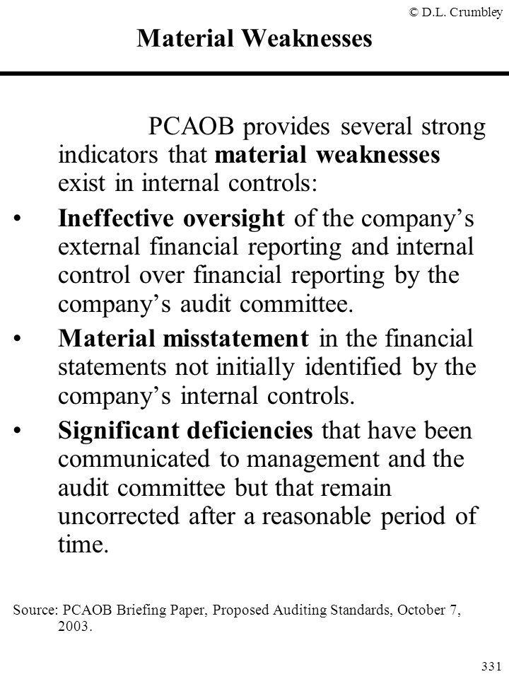 © D.L. Crumbley 331 Material Weaknesses PCAOB provides several strong indicators that material weaknesses exist in internal controls: Ineffective over