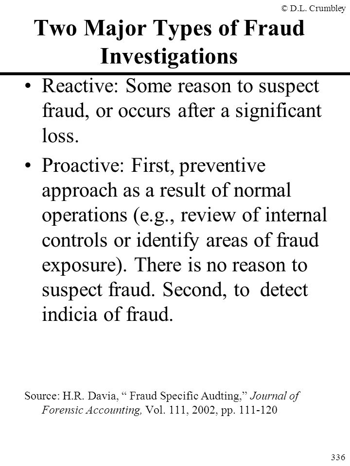 © D.L. Crumbley 336 Two Major Types of Fraud Investigations Reactive: Some reason to suspect fraud, or occurs after a significant loss. Proactive: Fir