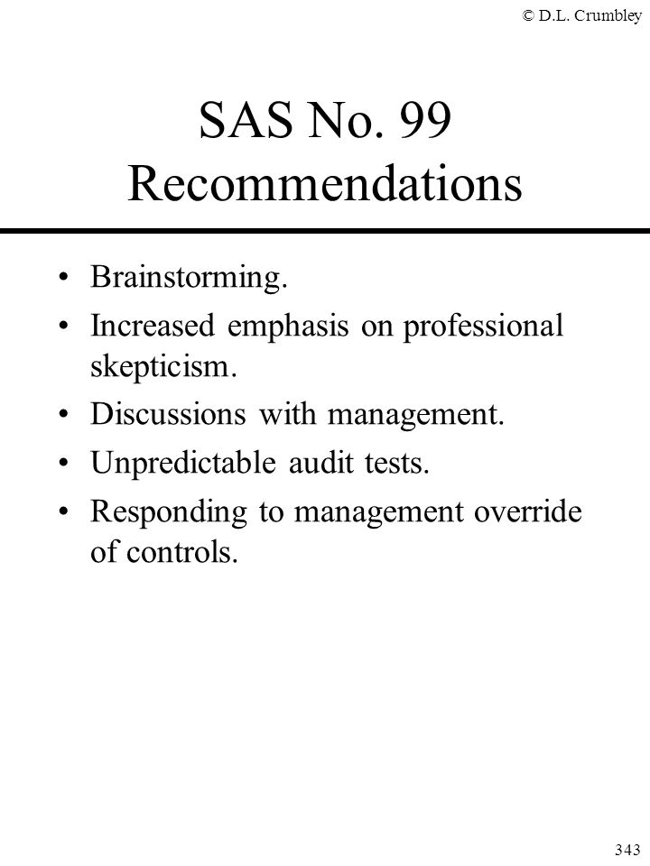 © D.L. Crumbley 343 SAS No. 99 Recommendations Brainstorming. Increased emphasis on professional skepticism. Discussions with management. Unpredictabl