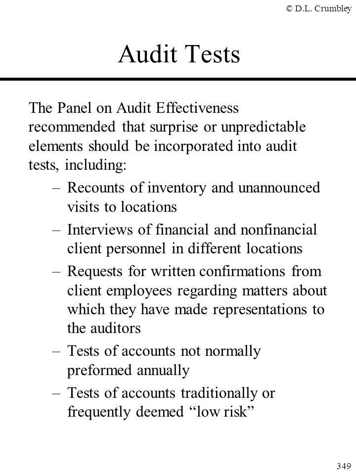 © D.L. Crumbley 349 Audit Tests The Panel on Audit Effectiveness recommended that surprise or unpredictable elements should be incorporated into audit