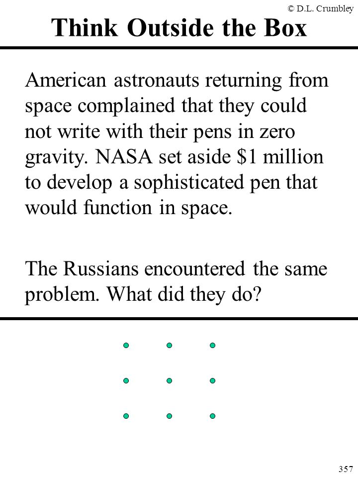 © D.L. Crumbley 357 Think Outside the Box American astronauts returning from space complained that they could not write with their pens in zero gravit