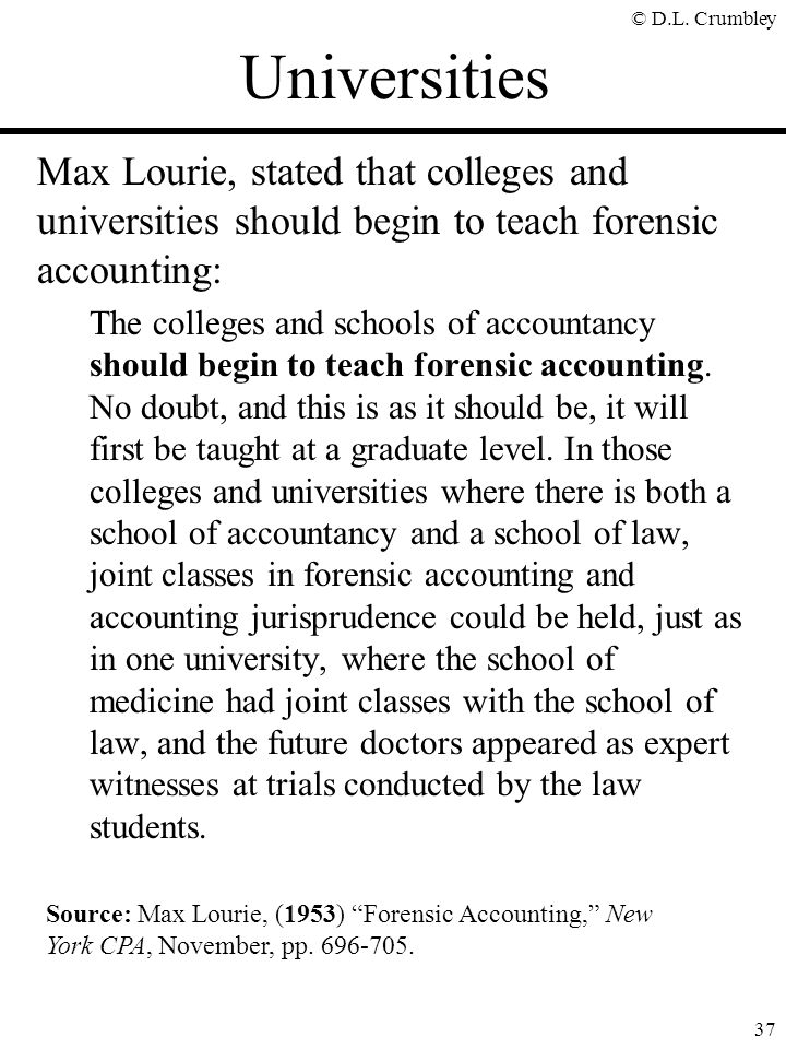 © D.L. Crumbley 37 Max Lourie, stated that colleges and universities should begin to teach forensic accounting: The colleges and schools of accountanc