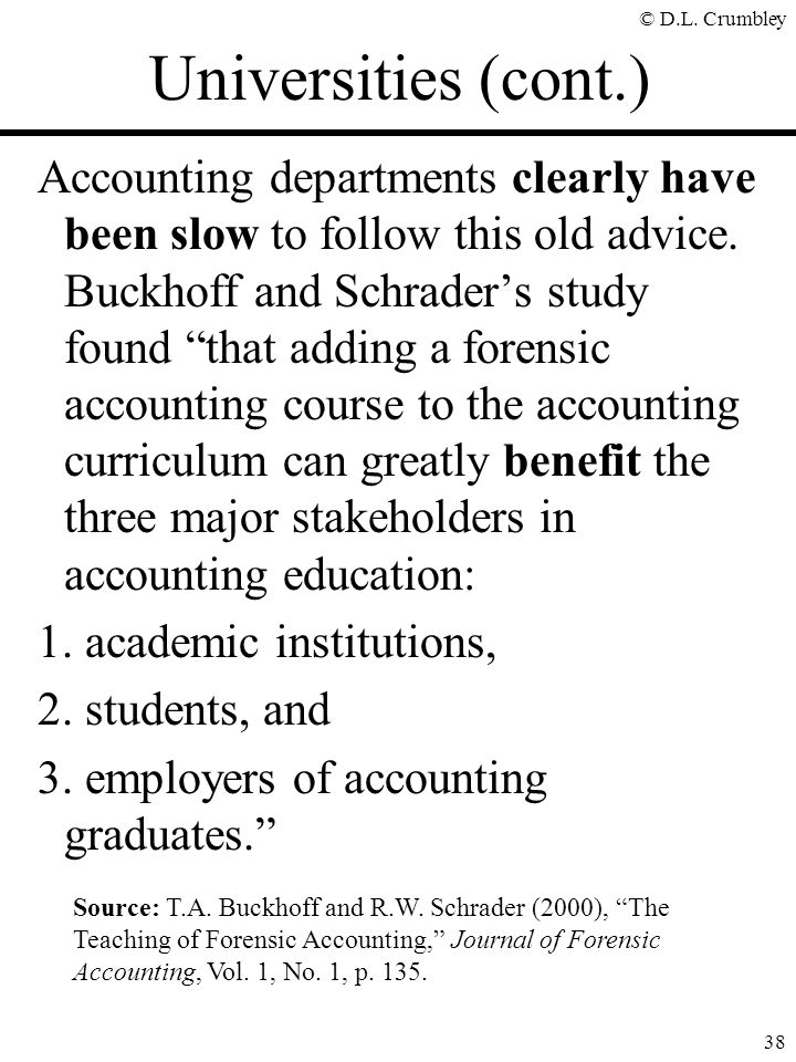 "© D.L. Crumbley 38 Accounting departments clearly have been slow to follow this old advice. Buckhoff and Schrader's study found ""that adding a forensi"