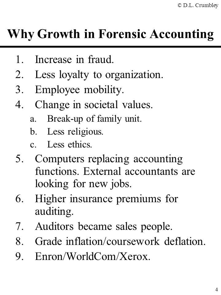 © D.L. Crumbley 4 Why Growth in Forensic Accounting 1.Increase in fraud. 2.Less loyalty to organization. 3.Employee mobility. 4.Change in societal val