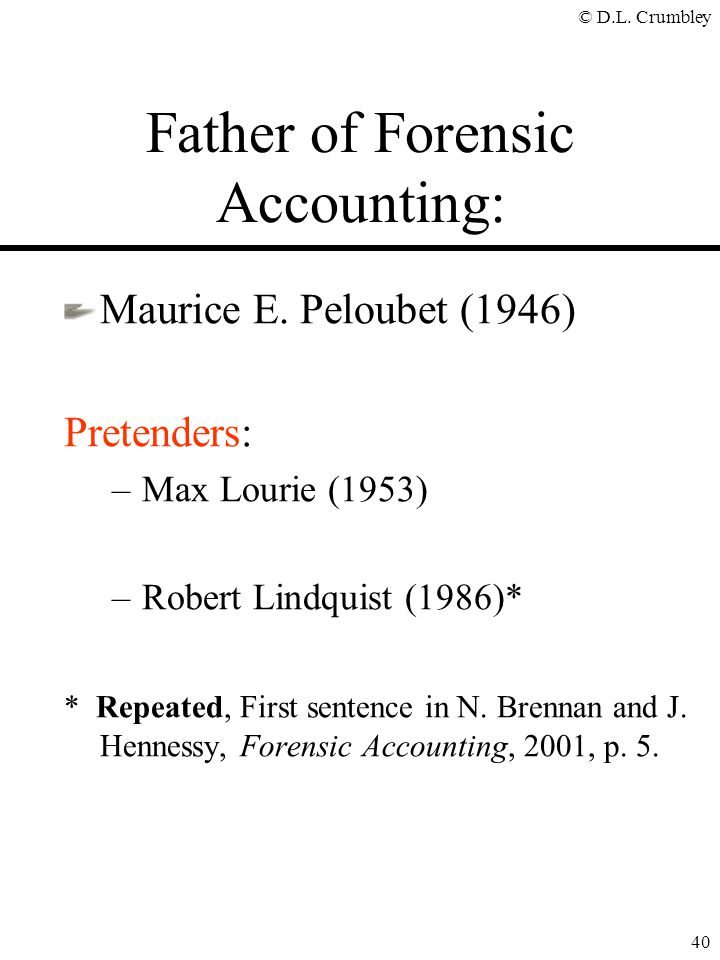 © D.L. Crumbley 40 Father of Forensic Accounting: Maurice E. Peloubet (1946) Pretenders: –Max Lourie (1953) –Robert Lindquist (1986)* * Repeated, Firs