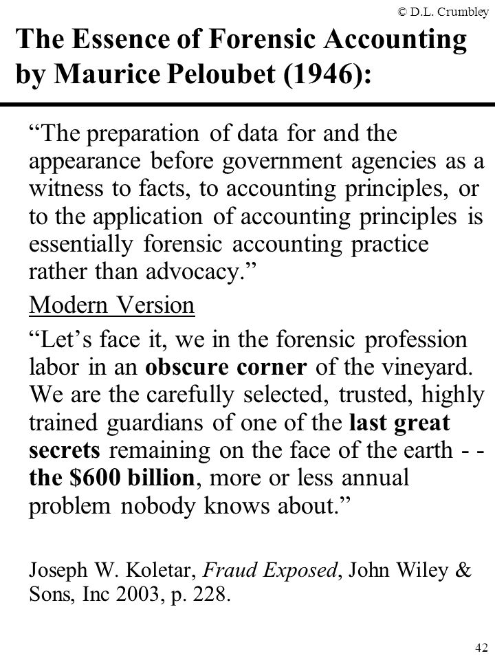 "© D.L. Crumbley 42 The Essence of Forensic Accounting by Maurice Peloubet (1946): ""The preparation of data for and the appearance before government ag"