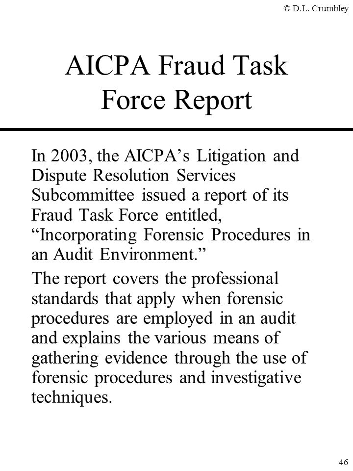 © D.L. Crumbley 46 AICPA Fraud Task Force Report In 2003, the AICPA's Litigation and Dispute Resolution Services Subcommittee issued a report of its F