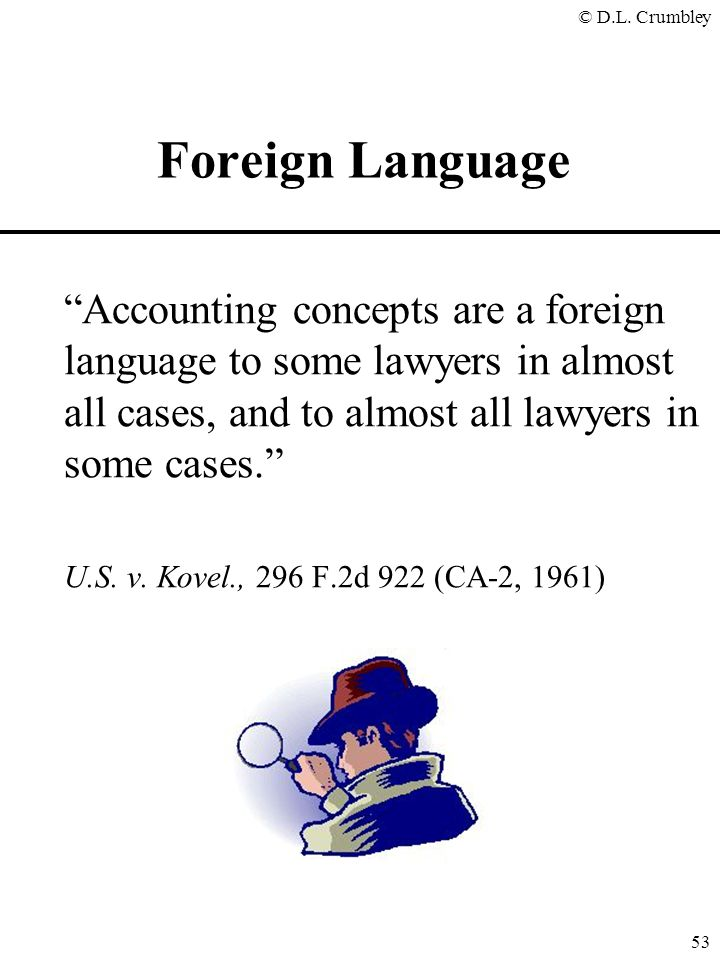 "© D.L. Crumbley 53 ""Accounting concepts are a foreign language to some lawyers in almost all cases, and to almost all lawyers in some cases."" U.S. v."