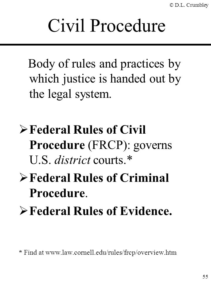 © D.L. Crumbley 55 Body of rules and practices by which justice is handed out by the legal system.  Federal Rules of Civil Procedure (FRCP): governs
