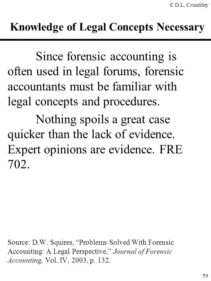 © D.L. Crumbley 59 Since forensic accounting is often used in legal forums, forensic accountants must be familiar with legal concepts and procedures.