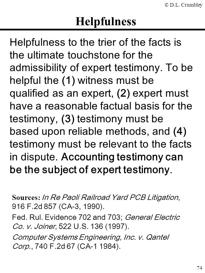 © D.L. Crumbley 74 Helpfulness to the trier of the facts is the ultimate touchstone for the admissibility of expert testimony. To be helpful the (1) w