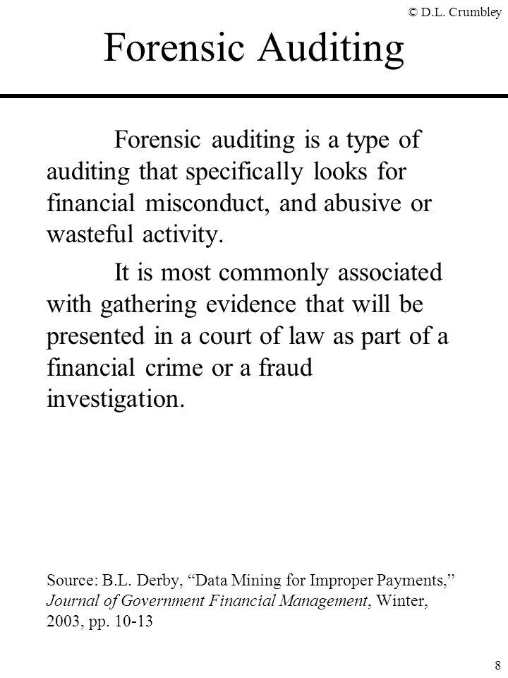 © D.L. Crumbley 8 Forensic Auditing Forensic auditing is a type of auditing that specifically looks for financial misconduct, and abusive or wasteful