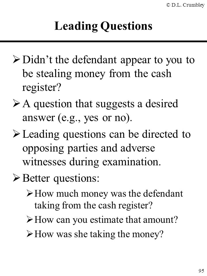 © D.L. Crumbley 95 Leading Questions  Didn't the defendant appear to you to be stealing money from the cash register?  A question that suggests a de