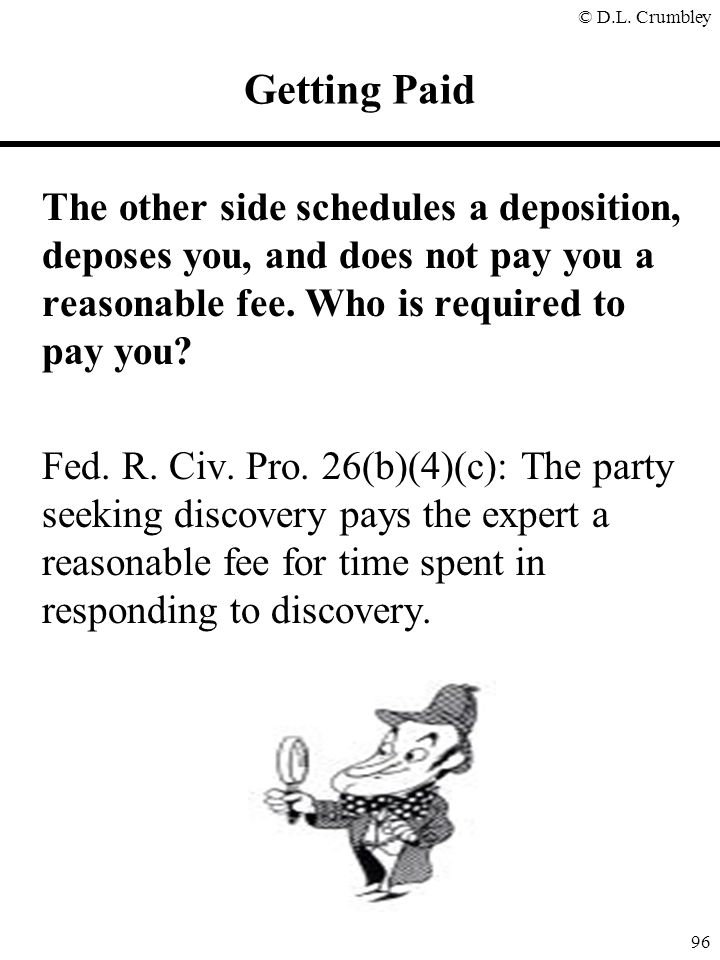 © D.L. Crumbley 96 The other side schedules a deposition, deposes you, and does not pay you a reasonable fee. Who is required to pay you? Fed. R. Civ.