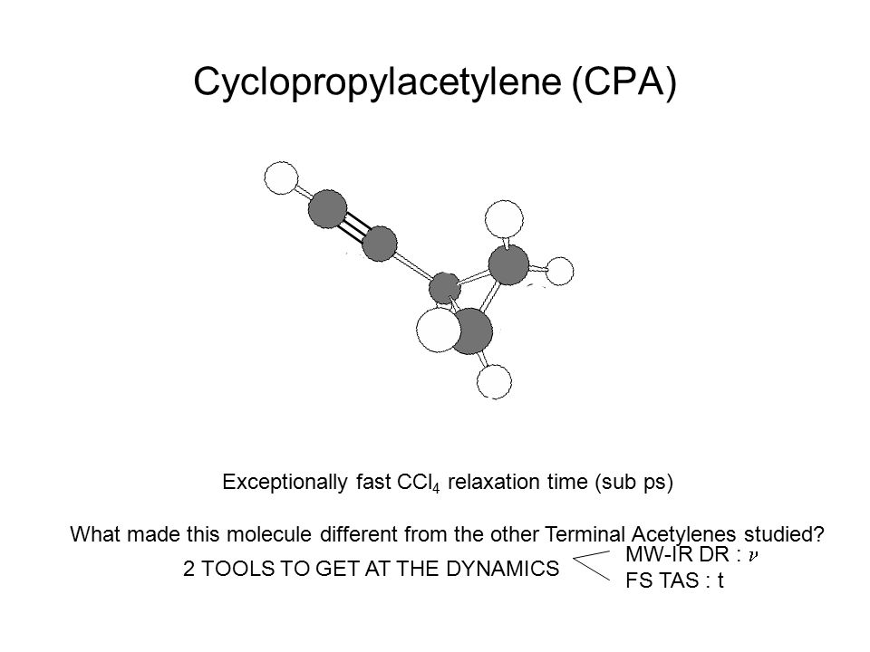 Cyclopropylacetylene (CPA) Exceptionally fast CCl 4 relaxation time (sub ps) What made this molecule different from the other Terminal Acetylenes stud