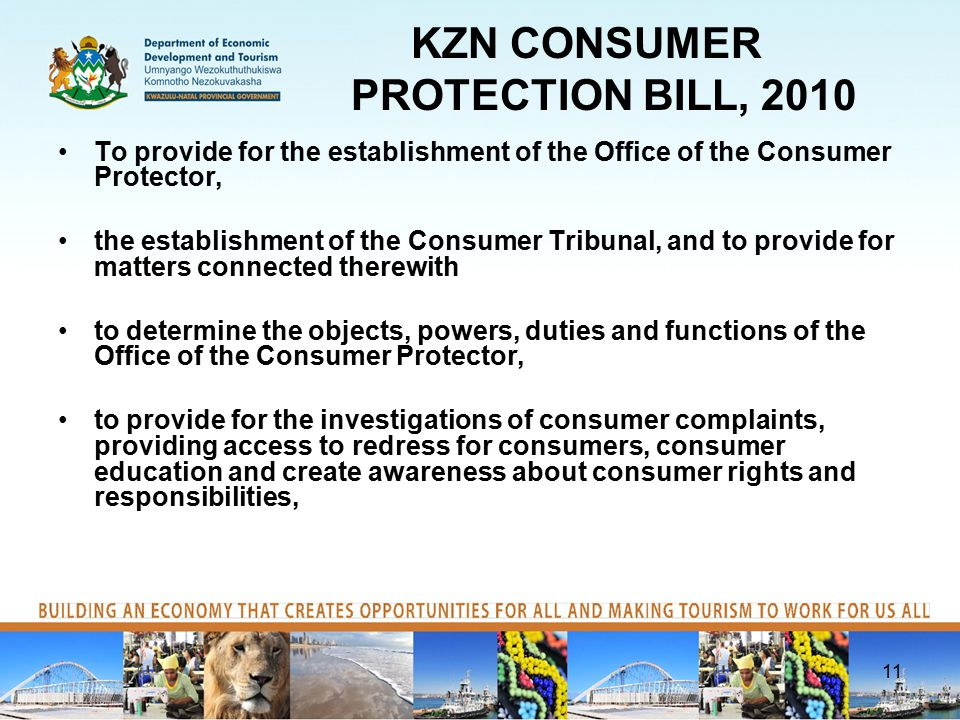 KZN CONSUMER PROTECTION BILL, 2010 To provide for the establishment of the Office of the Consumer Protector, the establishment of the Consumer Tribunal, and to provide for matters connected therewith to determine the objects, powers, duties and functions of the Office of the Consumer Protector, to provide for the investigations of consumer complaints, providing access to redress for consumers, consumer education and create awareness about consumer rights and responsibilities, 11