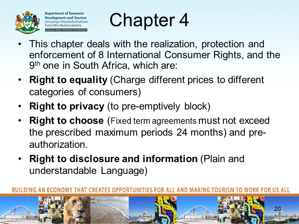 Chapter 4 This chapter deals with the realization, protection and enforcement of 8 International Consumer Rights, and the 9 th one in South Africa, which are: Right to equality (Charge different prices to different categories of consumers) Right to privacy (to pre-emptively block) Right to choose ( Fixed term agreements must not exceed the prescribed maximum periods 24 months) and pre- authorization.