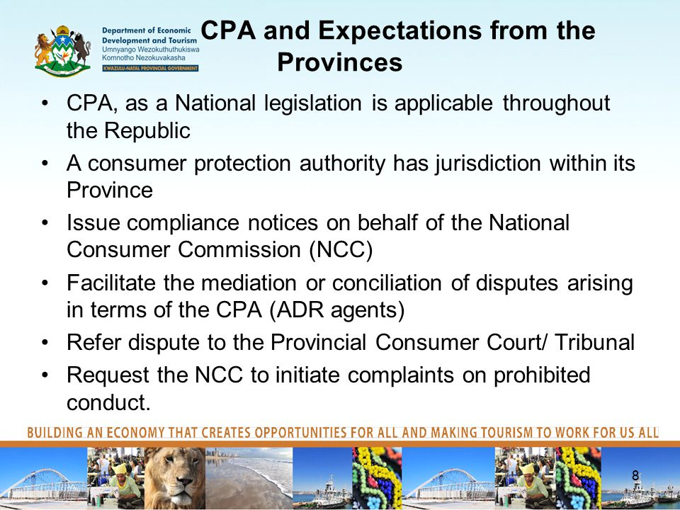 CPA and Expectations from the Provinces CPA, as a National legislation is applicable throughout the Republic A consumer protection authority has jurisdiction within its Province Issue compliance notices on behalf of the National Consumer Commission (NCC) Facilitate the mediation or conciliation of disputes arising in terms of the CPA (ADR agents) Refer dispute to the Provincial Consumer Court/ Tribunal Request the NCC to initiate complaints on prohibited conduct.