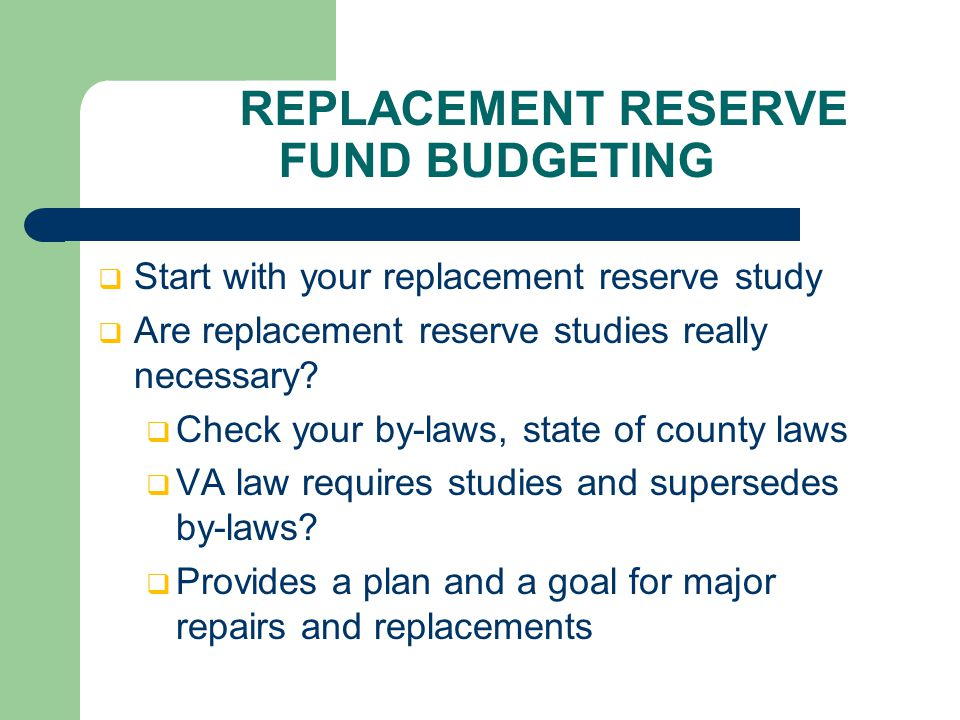 REPLACEMENT RESERVE FUND BUDGETING  Start with your replacement reserve study  Are replacement reserve studies really necessary.