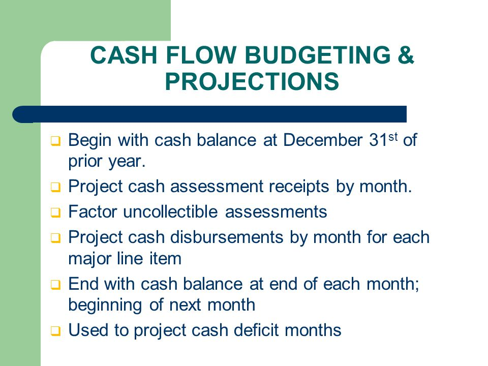 CASH FLOW BUDGETING & PROJECTIONS  Begin with cash balance at December 31 st of prior year.