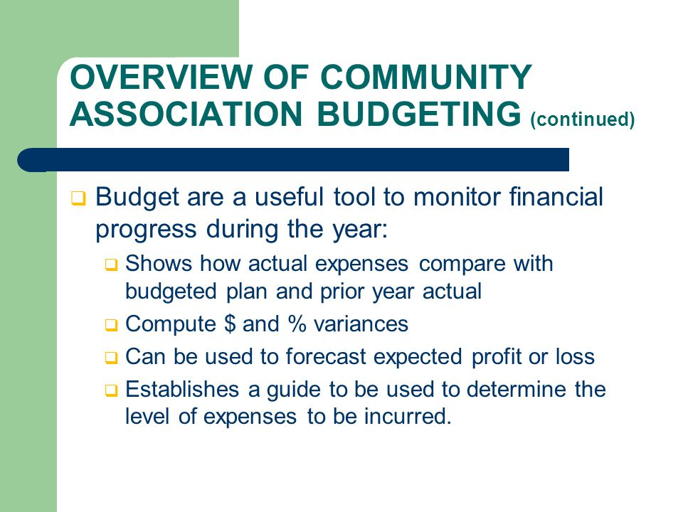 OVERVIEW OF COMMUNITY ASSOCIATION BUDGETING (continued)  Budget are a useful tool to monitor financial progress during the year:  Shows how actual expenses compare with budgeted plan and prior year actual  Compute $ and % variances  Can be used to forecast expected profit or loss  Establishes a guide to be used to determine the level of expenses to be incurred.