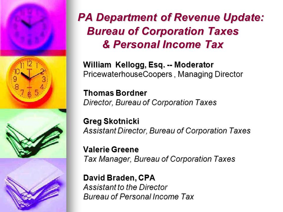 PA Department of Revenue Update: Bureau of Corporation Taxes & Personal Income Tax PA Department of Revenue Update: Bureau of Corporation Taxes & Personal Income Tax William Kellogg, Esq.