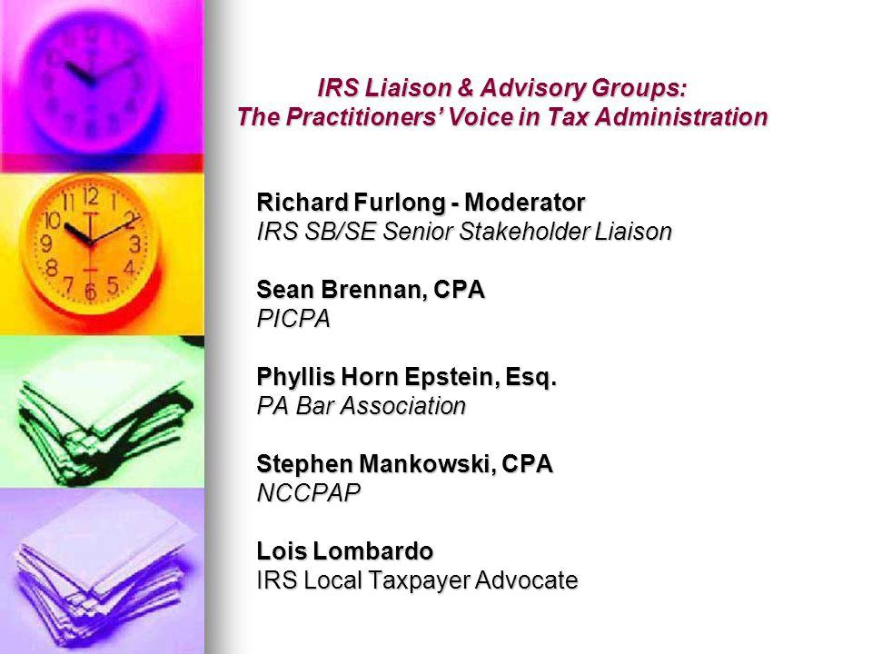 IRS Liaison & Advisory Groups: The Practitioners' Voice in Tax Administration Richard Furlong - Moderator IRS SB/SE Senior Stakeholder Liaison Sean Brennan, CPA PICPA Phyllis Horn Epstein, Esq.