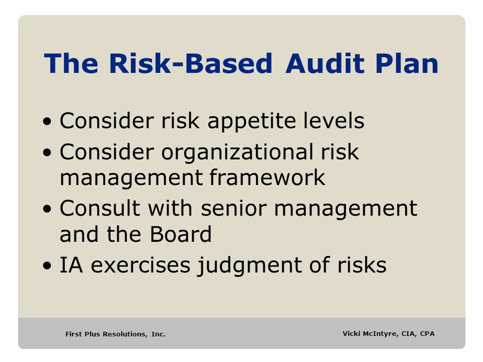 First Plus Resolutions, Inc. Vicki McIntyre, CIA, CPA The Risk-Based Audit Plan Consider risk appetite levels Consider organizational risk management