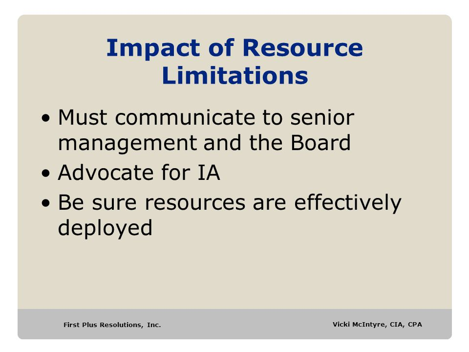 First Plus Resolutions, Inc. Vicki McIntyre, CIA, CPA Impact of Resource Limitations Must communicate to senior management and the Board Advocate for
