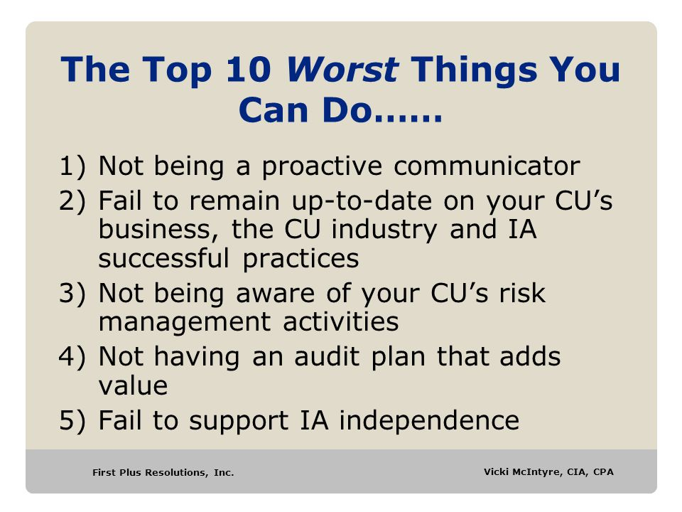 First Plus Resolutions, Inc. Vicki McIntyre, CIA, CPA The Top 10 Worst Things You Can Do…… 1)Not being a proactive communicator 2)Fail to remain up-to