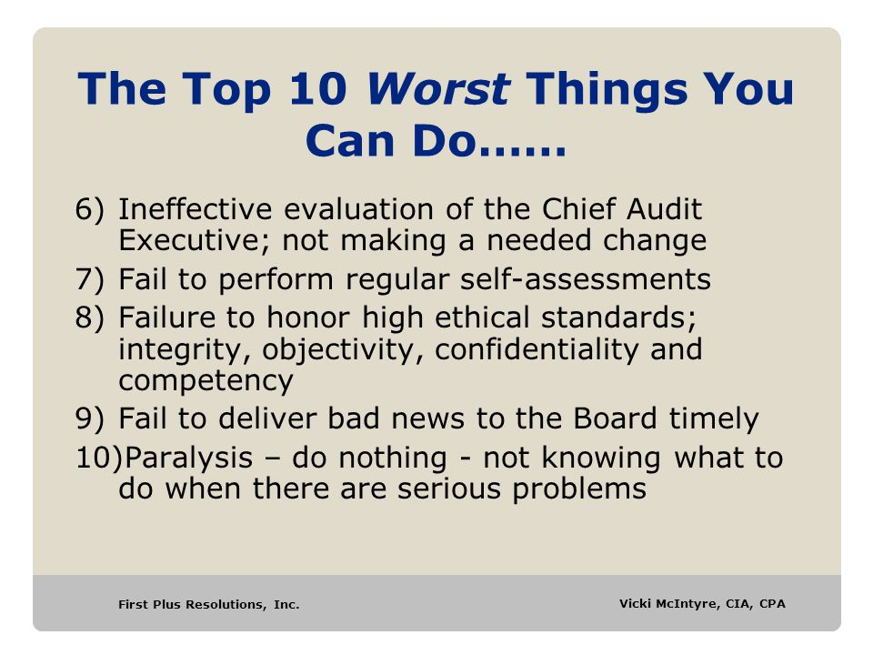 First Plus Resolutions, Inc. Vicki McIntyre, CIA, CPA The Top 10 Worst Things You Can Do…… 6)Ineffective evaluation of the Chief Audit Executive; not