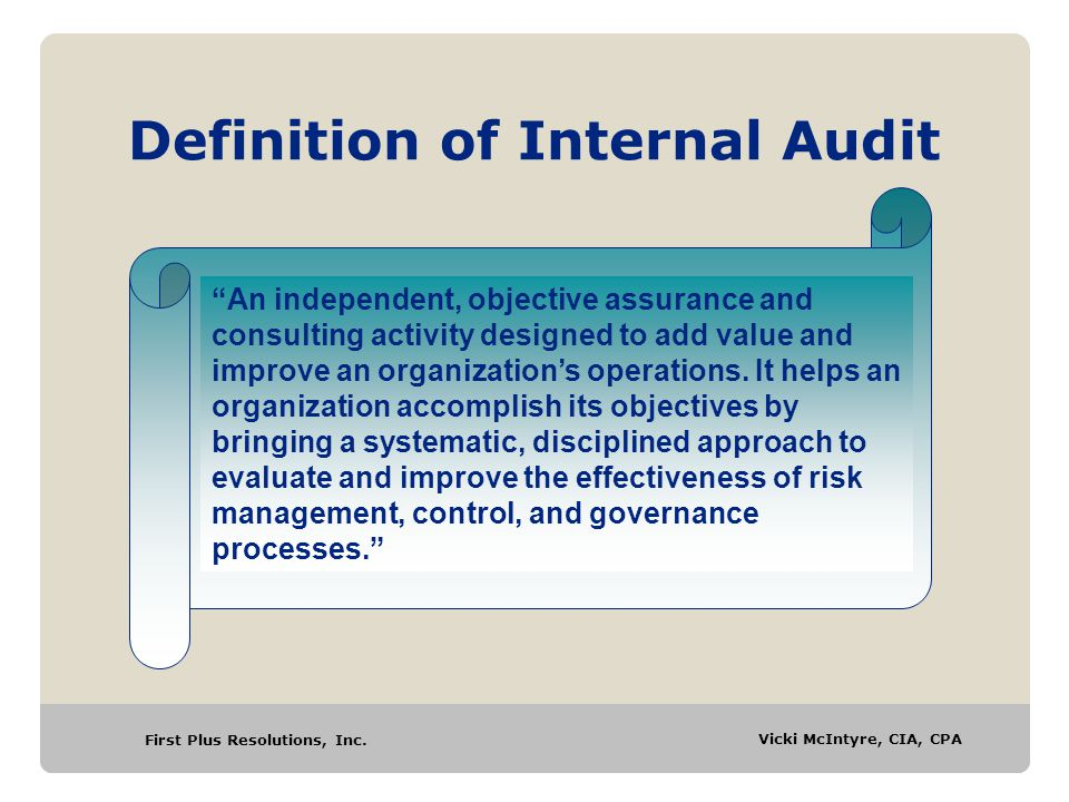 """First Plus Resolutions, Inc. Vicki McIntyre, CIA, CPA Definition of Internal Audit """"An independent, objective assurance and consulting activity design"""