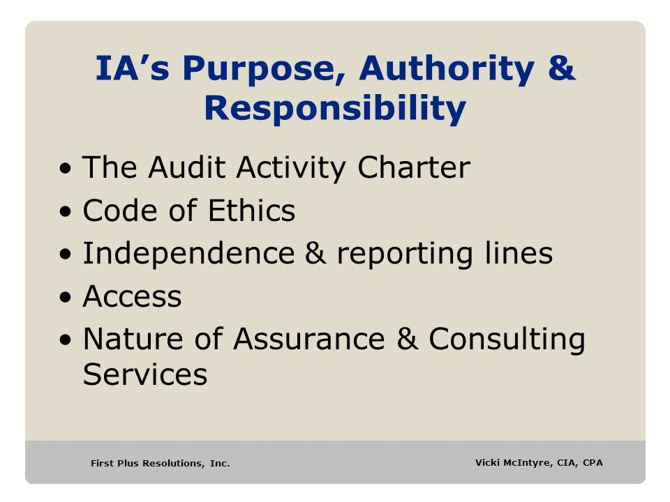 First Plus Resolutions, Inc. Vicki McIntyre, CIA, CPA IA's Purpose, Authority & Responsibility The Audit Activity Charter Code of Ethics Independence