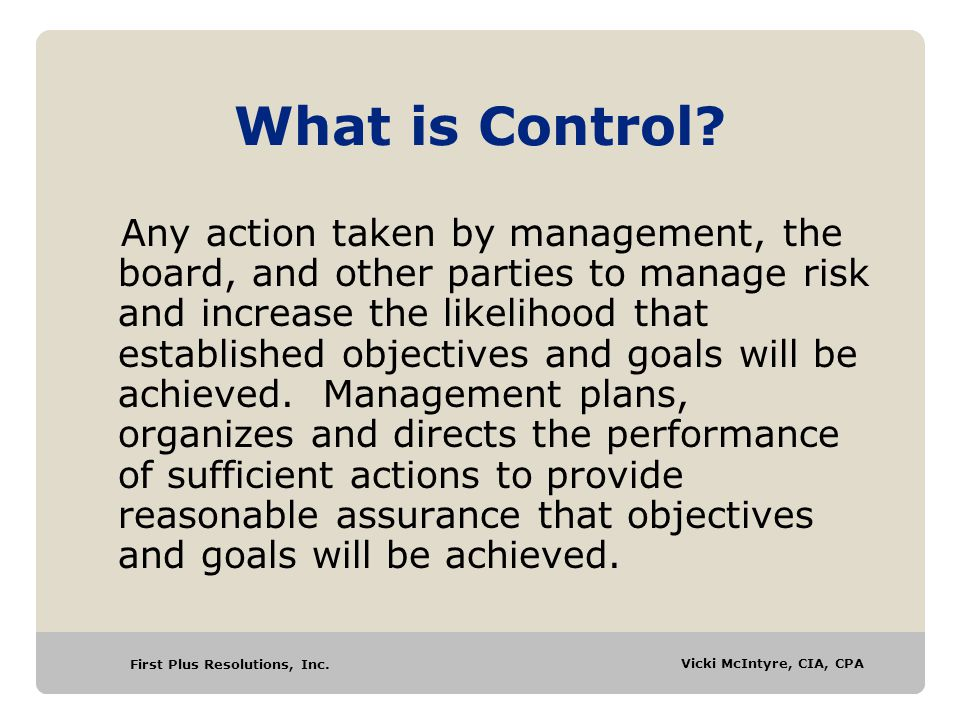 First Plus Resolutions, Inc. Vicki McIntyre, CIA, CPA What is Control? Any action taken by management, the board, and other parties to manage risk and